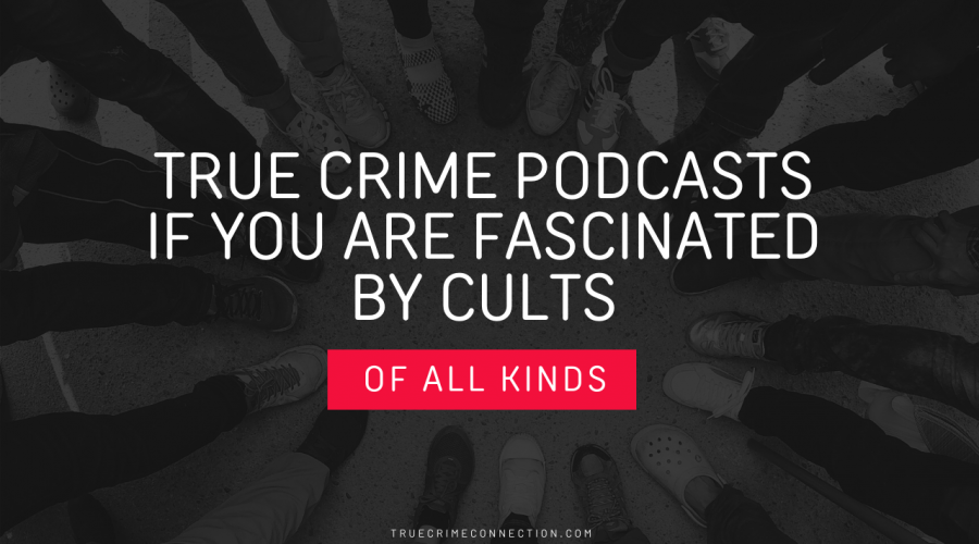 True Crime Podcasts if You Are Fascinated by Cults of all Kinds