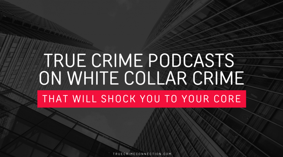 5 Podcasts on White-Collar Crimes That Will Shock You to Your Core
